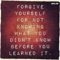 """Forgive yourself for not knowing what you didn't know before you learned it."""