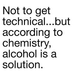 it's a fact..alcohol is a solution! :P