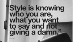 """""""Style is knowing who you are, what you want to say and not giving a damn."""""""