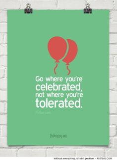 """""""Go where you're celebrated, not where you're tolerated."""" ~ Anonymous - More @ Psitive.com Motivational Quotes"""
