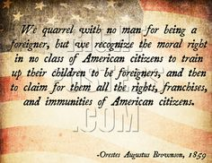 We quarrel with no man for being a foreigner, but we recognize the moral right in no class of American citizens to train up their children to be foreigners, and then to claim for them all the rights, franchises, and immunities of American citizens. -Orestes Augustus Brownson