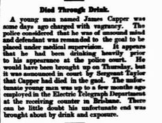 Week (Brisbane, Qld. Friday 22 February 1895, page 11. Died Through Drink. A young man named James Capper was some days ago charged with vagrancy. The police considered that he was of unsound mind and defendant was remanded to the goal to be placed under medical supervision. It appears that he been drinking heavily prior to his appearance at the police court. He would have been brought up on Thursday, but it was announced in court by Sergeant Taylor that Capper had died in the gaol.