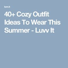 40+ Cozy Outfit Ideas To Wear This Summer - Luvv It