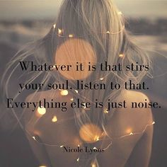 Listen to what stirs your soul. Do what makes you come alive. This is what the world needs. Feel all of your feelings, and use them like a compass to guide yourself with thoughts that feel a little bit better, one at a time, until you get to that place that feels like joy, love, freedom, appreciation, and self-truth. You can get to that place from here, one feeling-guided thought at a time. Everything else along the way is noise (helpful noise, if we let it be, but still just noise).