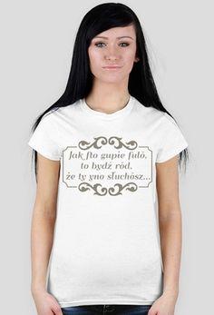 """Kocham Śląsk: Koszulka damska z aplikacją """"Jak fto gupie fulŏ, to bydź rŏd, że ty yno słuchŏsz..."""""""