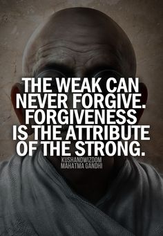 ☆ The weak can never forgive. Forgiveness is the Attribute the Strong. ~ Mahatma Gandi ☆ <<<love this quote! it also kinda made me think of the new Cinderella, because Ella forgives her stepmother. idk i just thought of it:) Great Quotes, Quotes To Live By, Me Quotes, Motivational Quotes, Inspirational Quotes, Forgive Quotes, Forgive And Forget Quotes, Idgaf Quotes, Hatred Quotes