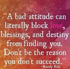 I know some people who have a piss-poor attitude about EVERYTHING & then they wonder why things never go right for them & why people don't want to be around them. Attitude is EVERYTHING!!! :-)