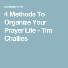 4 Methods To Organize Your Prayer Life - Tim Challies