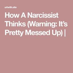 How A Narcissist Thinks (Warning: It's Pretty Messed Up) |