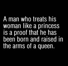 A man who treats his woman like a princess is a proof that he has been born and raised in the arms of a queen.   LOVE THIS. Very thankful for all the wonderful mothers in my life that have helped me in so, so many ways.