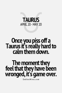 Game Over -_-Once you piss off a Taurus it's really hard to calm them down.  The moment they feel that they have been wronged, it's game over.