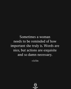 Sometimes a woman needs to be reminded of how important she truly is. Words are nice, but actions are exquisite and so damn necessary. True Quotes, Words Quotes, Great Quotes, Wise Words, Quotes To Live By, Motivational Quotes, Inspirational Quotes, Smile Quotes, Happy Quotes