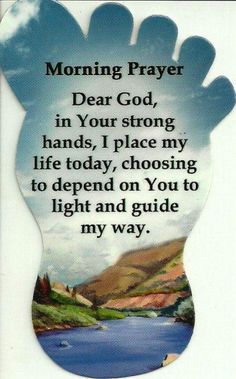 ~ A Morning Prayer...Dear God, in Your strong hands, I place my life today, choosing to depend on YOU to light and guide my way. <>