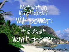 Motivation is NOT about will-POWER; it is about WANT-POWER!! <------- This is BEYOND TRUE, you have to want it more than you DON'T...