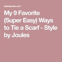 My 9 Favorite (Super Easy) Ways to Tie a Scarf - Style by Joules
