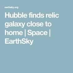 Hubble finds relic galaxy close to home | Space | EarthSky