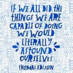 If we all did the things we are capable of doing we would literally astound ourselves ~Thomas Edison