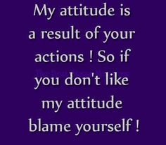 My attitude is a result of your actions! so if you don't like my attitude blame yourself!