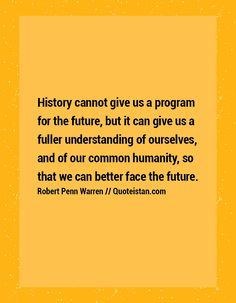 History cannot give us a program for the future, but it can give us a fuller understanding of ourselves, and of our common humanity, so that we can better face the future.