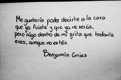 〽Me gustaría poder decirte a la cara, que ya fuiste y ya no serás, pero algo dentro de mi grita, que todavía eres, aunque no estés. Benjamin Griss