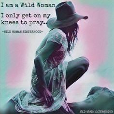 I am a Wild Woman. I only get on my knees to pray... WILD WOMAN SISTERHOODॐ #WildWomanSisterhood #wildwoman #wildwomanmedicne #wildprayer #sacredwoman #EmbodyYourWildNature