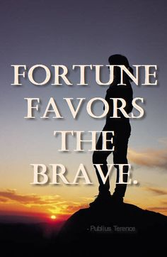 Fortune favors the brave.  -Publius Terence