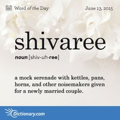 Dictionary.com's Word of the Day - shivaree - a mock serenade with kettles, pans, horns, and other noisemakers given for a newly married couple.