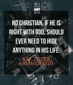 """""""No Christian, if he is right with God, should ever need to hide anything in his life."""" - A. W. Tozer."""