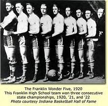 The Franklin Wonder Five is one of the most famous high school basketball team's in Indiana, if not the world. The team won 3 straight high school championships from 1920-1922 before moving onto Franklin College where they won a national championship in 1923 defeating many major universities along the way.