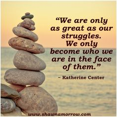 """We are only as great as our struggles. We only become who we are in the face of them."" ~Katherine Center www.shawnamorrow.com"