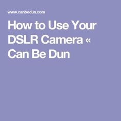 How to Use Your DSLR Camera « Can Be Dun