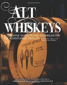 Alt Whiskeys: Alternative Whiskey Recipes and Distilling Techniques for the Adventurous Craft Distiller by Darek Bell