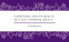 """Everything has its beauty but not everyone sees it."" -Confucius"