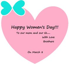 Happy Women's day to our mom and our sis... With love, Brothers