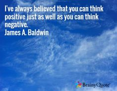 I've always believed that you can think positive just as well as you can think negative. James A. Baldwin