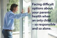 """Caregiving as an Only Child: """"When you're faced with difficult options about your parents' health and care, you might long for someone with the same (or similar) history to help you figure out which is the least horrible choice, so you don't feel quite so responsible and alone."""""""