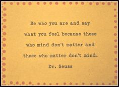 Be who you are and say what you feel because those who mind don't matter and those you matter don't mind.  Dr. Seuss quote