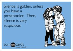 Funny Baby Ecard: Silence is golden, unless you have a preschooler. Then, silence is very suspicious.
