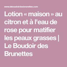 Lotion « maison » au citron et à l'eau de rose pour matifier les peaux grasses | Le Boudoir des Brunettes