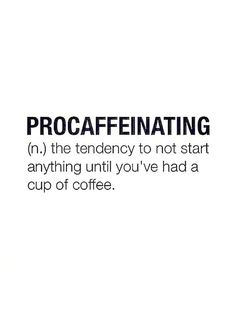Procaffeinating - the tendency to not start anything until you've had a cup of coffee. (or two or three)