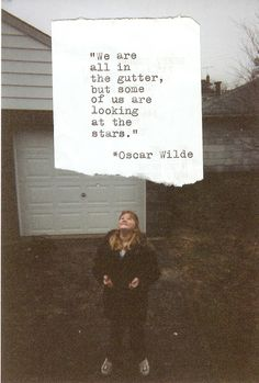 We are all in the gutter, but some of us are looking at the stars.~Õscar Wilde