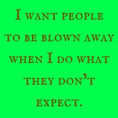 I want people to be blown away when I do what they don't expect. #QuotesYouLove #QuoteOfTheDay #Attitude #QuotesOnAttitude #AttitudeQuotes   Visit our website  for text status wallpapers.  www.quotesulove.com