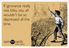 If ignorance really was bliss, you all wouldn't be so depressed all the time.