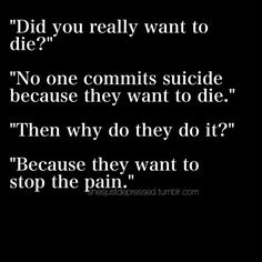 Did you really want to die? No. No one committed suicide because they want to die. Then why do they do it? Because they want to stop the pain.