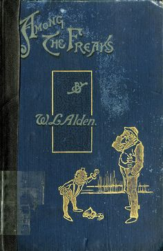 Title: Among the Freaks  Author: W.L. Alden   Publication: Longmanss, Green and Co, London   Publication Date: 1896     Book Description: Blue hardback. 195 pages with numerous black and white illustrated plate images.     Call Number: CIRCUS PZ 3 .A22a