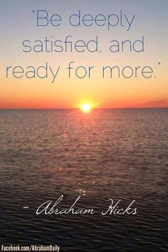 Deeply satisfied, and ready for more. ~ Abraham Hicks