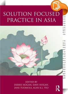 Solution Focused Practice in Asia    :  This book is a collection of solution focused practice across Asia, offering case examples from the fields of therapy, supervision, education, coaching and organisation consulting. It demonstrates the usefulness of the solution focused approach in the Asian context by providing practice based evidence, and highlights the diversity of application. By sharing real case examples in action across Asia, it is the aim of this book to stimulate the curi...