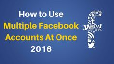 How to Use Multiple Facebook Accounts At Once 2016