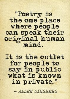 """""""Poetry ... is the outlet for people to say in public what is known in private"""" -Allen Ginsberg"""