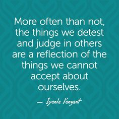 More often than not, the things we detest and judge in others are a reflection of the things we cannot accept about ourselves. — Iyanla Vanzant